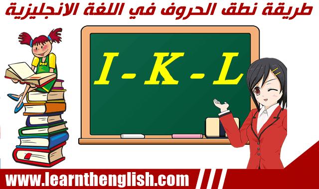 الطريقة السليمة لنطق الحروف في اللغة الانجليزية  I  و K  و L