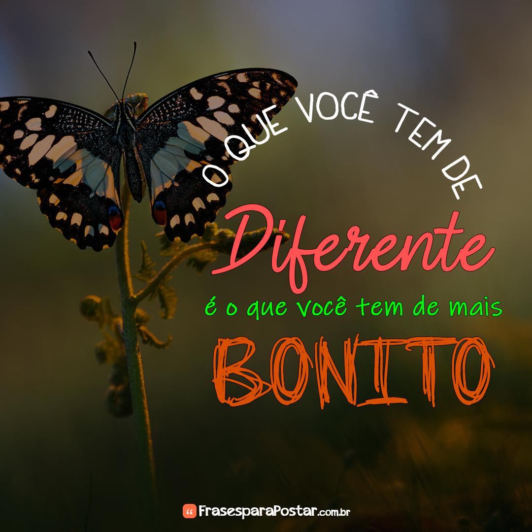 O que você tem de diferente é o que você tem de mais bonito.