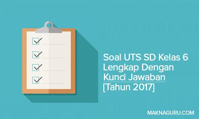Soal UTS SD Kelas 6 Lengkap Dengan Kunci Jawaban [Tahun 2017]