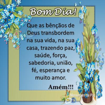 Que as bênçãos de Deus transbordem  na sua vida, na sua casa, trazendo paz,  saúde, força, sabedoria, união,  fé, esperança e muito amor. Amém! Bom Dia!