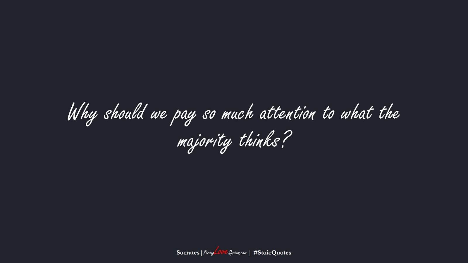 Why should we pay so much attention to what the majority thinks? (Socrates);  #StoicQuotes