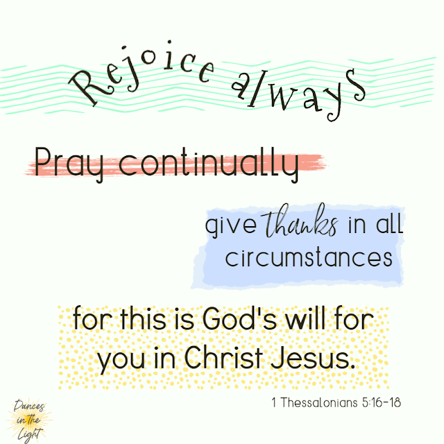 Rejoice always, pray continually, give thanks in all circumstances for this is God's will for you in Christ Jesus. 1 Thessalonians 5:16-18