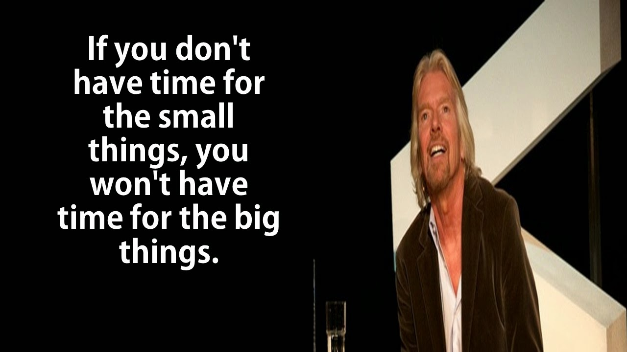 "Featured in 40 Inspirational Richard Branson Business Quotes: ""If you don't have time for the small things, you won't have time for the big things."""