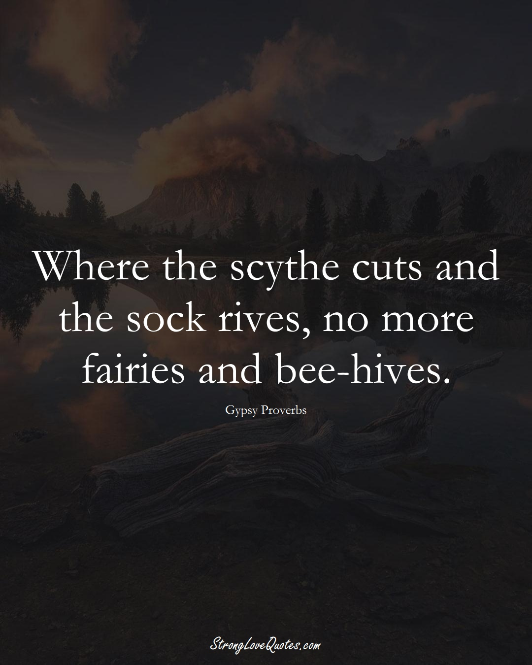 Where the scythe cuts and the sock rives, no more fairies and bee-hives. (Gypsy Sayings);  #aVarietyofCulturesSayings