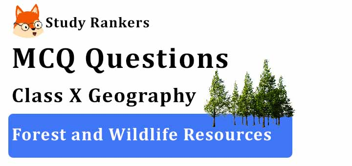 MCQ Questions for Class 10 Geography: Ch 2 Forest and Wildlife Resources
