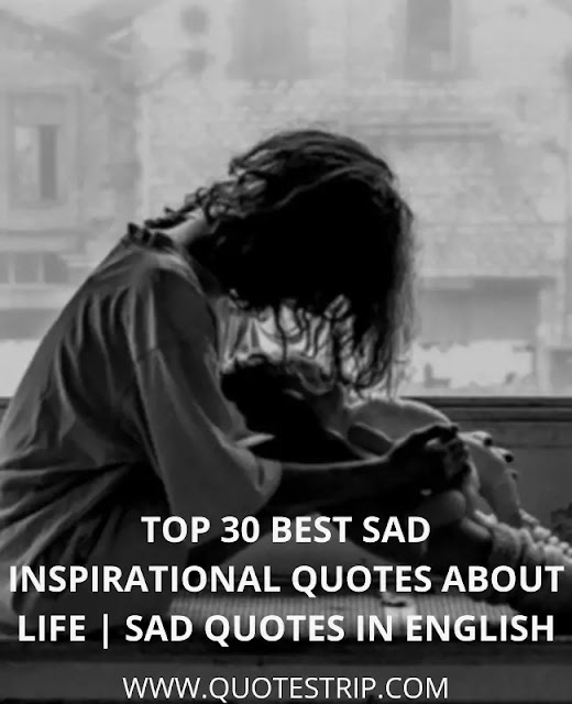 Top 30 Best Sad Inspirational Quotes About Life | Sad Quotes In English