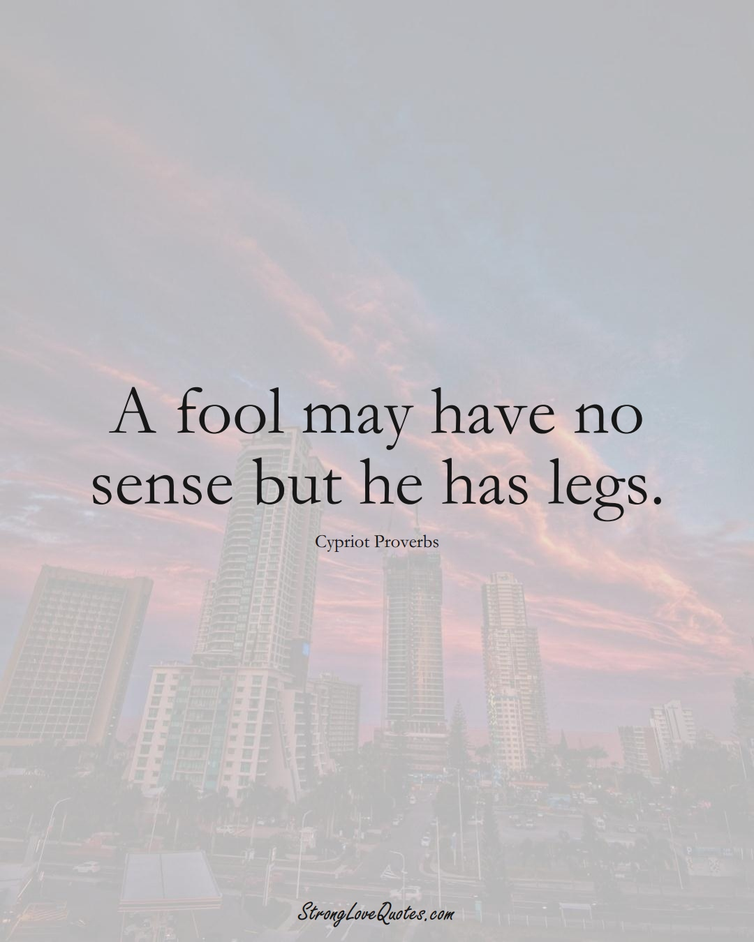 A fool may have no sense but he has legs. (Cypriot Sayings);  #MiddleEasternSayings