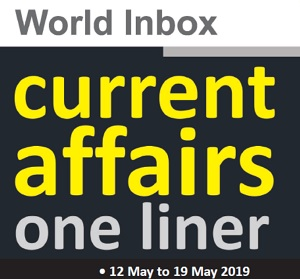 Current Affairs One-Liner By World Inbox (12 May to19 May) 2019