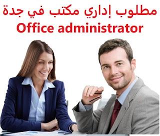 وظائف السعودية مطلوب إداري مكتب في جدة Office administrator