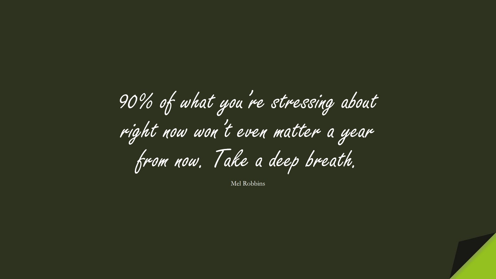 90% of what you're stressing about right now won't even matter a year from now. Take a deep breath. (Mel Robbins);  #StressQuotes