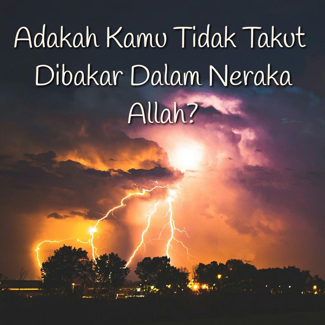 Adakah Kamu Tidak Takut Dibakar Dalam Neraka Allah?