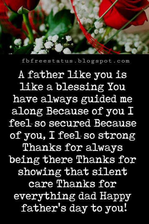Happy Fathers Day Messages, A father like you is like a blessing You have always guided me along Because of you I feel so secured Because of you, I feel so strong Thanks for always being there Thanks for showing that silent care Thanks for everything dad Happy father's day to you!