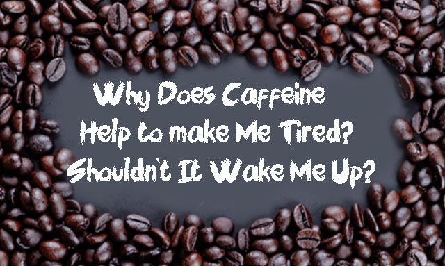 Why Does Caffeine Help to make Me Tired? Shouldn't It Wake Me Up?
