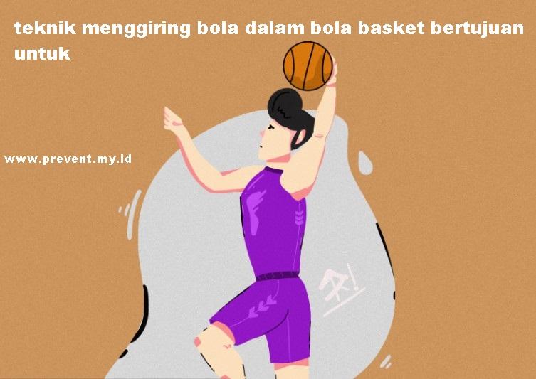 Teknik menggiring bola dalam bola basket bertujuan untuk