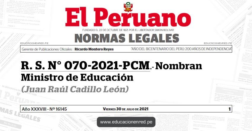 R. S. N° 070-2021-PCM.- Nombran Ministro de Educación (Juan Raúl Cadillo León) MINEDU - www.minedu.gob.pe