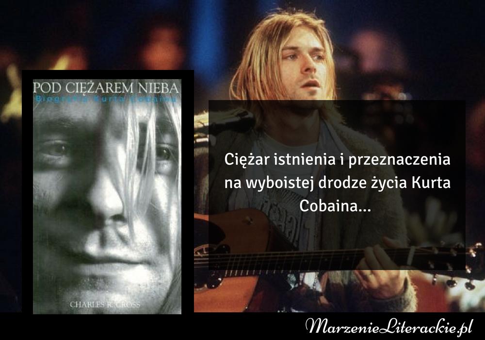 Charles R. Cross - Pod ciężarem nieba. Biografia Kurta Cobaina | Ciężar istnienia i przeznaczenia na wyboistej drodze życia Kurta Cobaina...