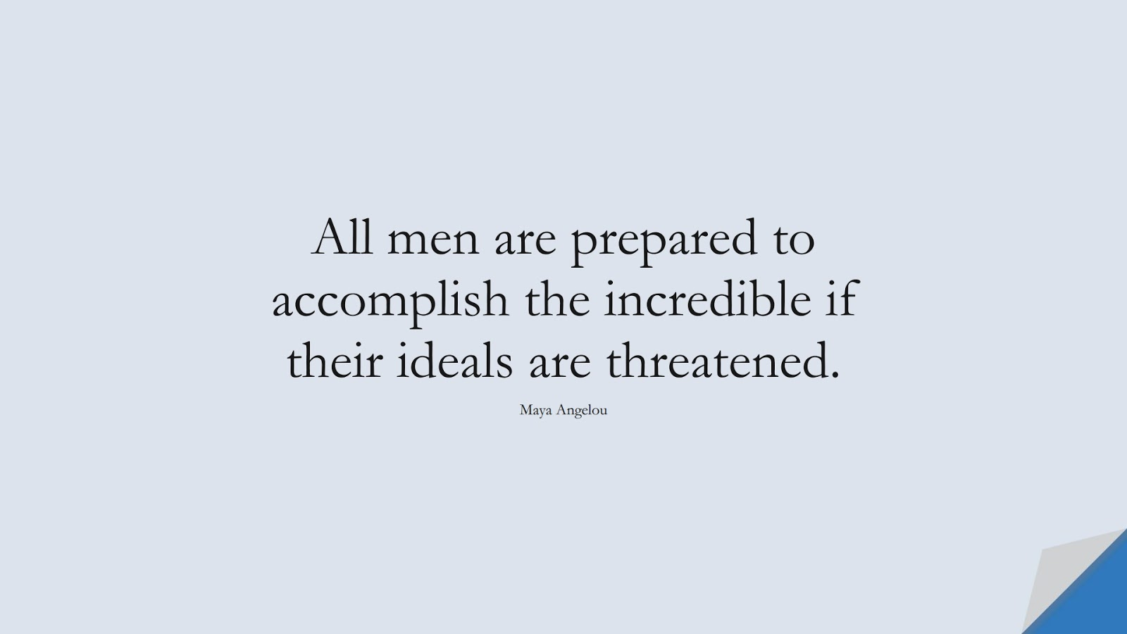 All men are prepared to accomplish the incredible if their ideals are threatened. (Maya Angelou);  #MayaAngelouQuotes