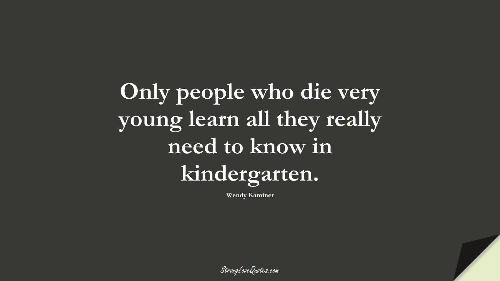 Only people who die very young learn all they really need to know in kindergarten. (Wendy Kaminer);  #LearningQuotes