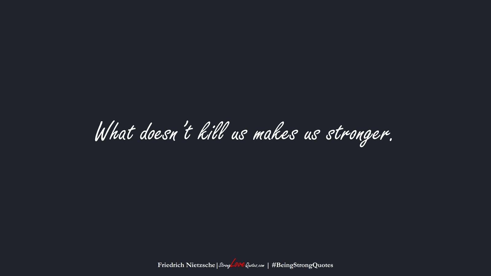 What doesn't kill us makes us stronger. (Friedrich Nietzsche);  #BeingStrongQuotes