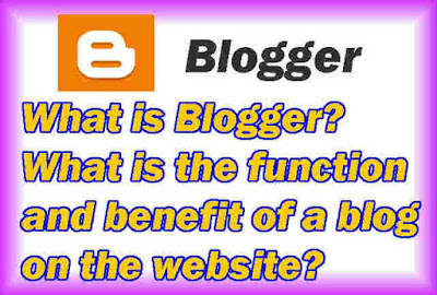 What is Blogger What is the function and benefit of a blog on the website