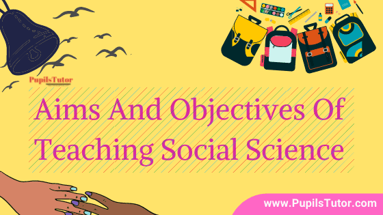 What Are The General Aims And Objectives Of Teaching Social Science? - List And Explain | Aims And Objectives Of Teaching Social Science In School Are