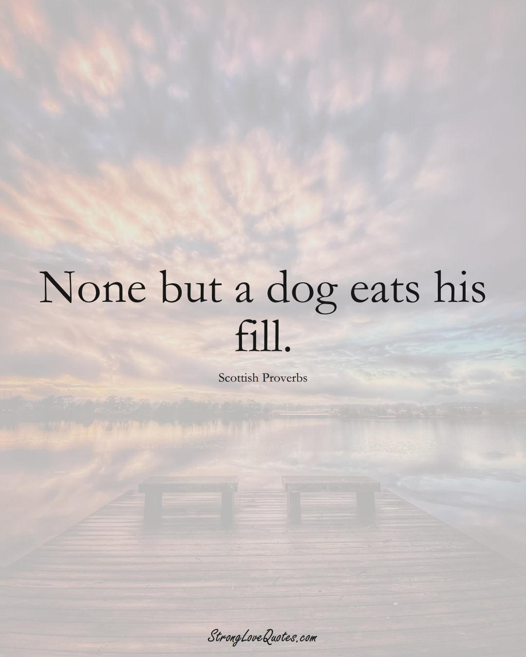 None but a dog eats his fill. (Scottish Sayings);  #EuropeanSayings