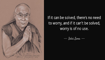 """""""If it can be solved, there's no need to worry, and if it can't be solved, worry is of no use."""" -Dalai Lama"""