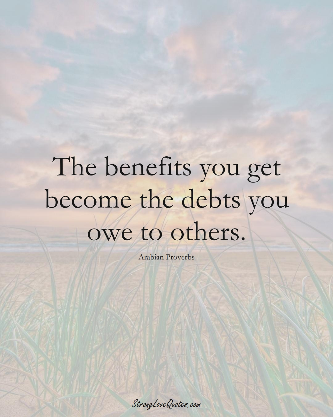 The benefits you get become the debts you owe to others. (Arabian Sayings);  #aVarietyofCulturesSayings