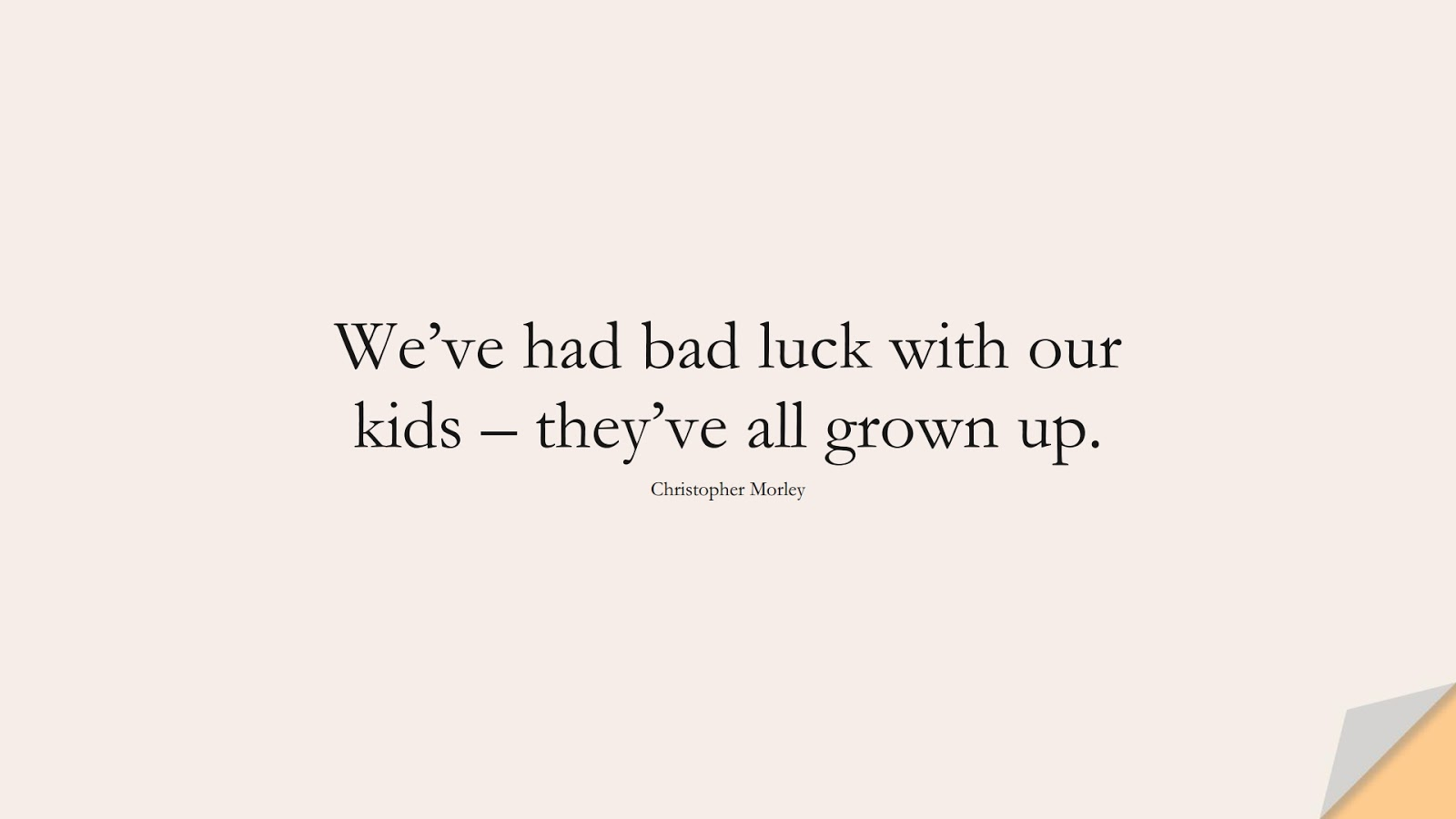 We've had bad luck with our kids – they've all grown up. (Christopher Morley);  #FamilyQuotes