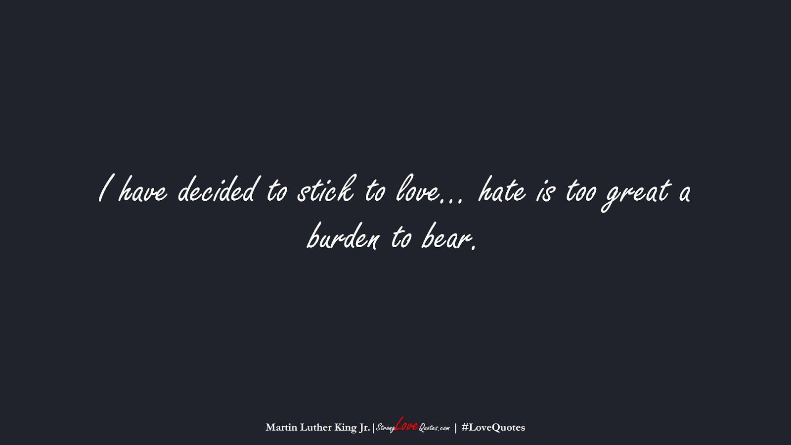 I have decided to stick to love… hate is too great a burden to bear. (Martin Luther King Jr.);  #LoveQuotes