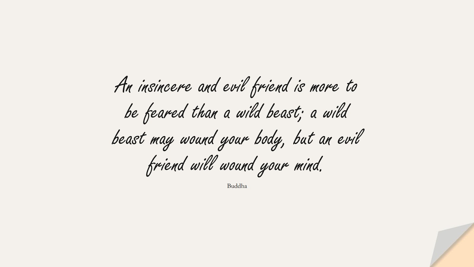 An insincere and evil friend is more to be feared than a wild beast; a wild beast may wound your body, but an evil friend will wound your mind. (Buddha);  #FriendshipQuotes