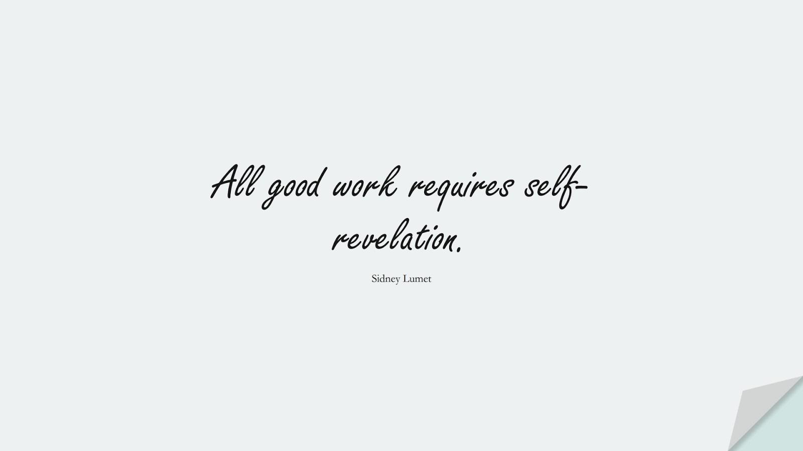 All good work requires self-revelation. (Sidney Lumet);  #HardWorkQuotes