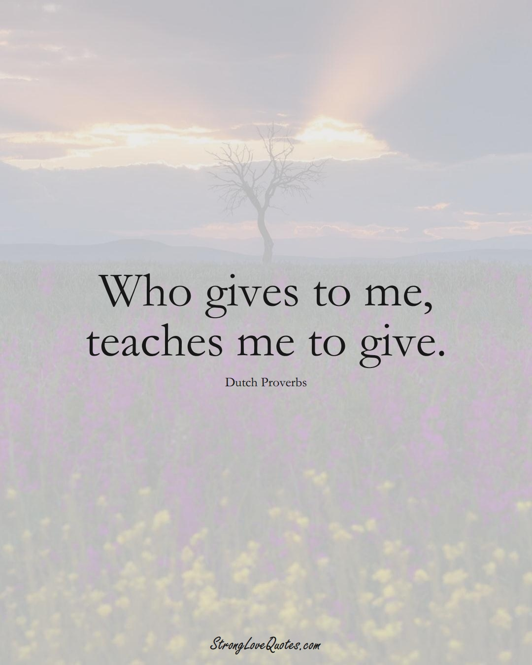 Who gives to me, teaches me to give. (Dutch Sayings);  #EuropeanSayings
