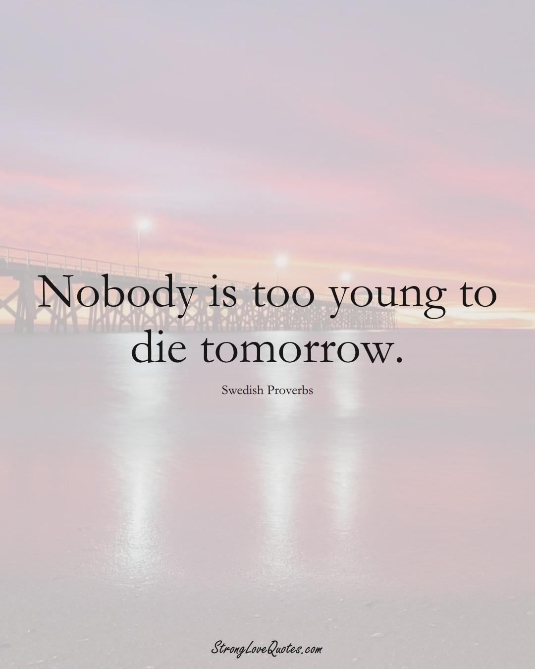 Nobody is too young to die tomorrow. (Swedish Sayings);  #EuropeanSayings