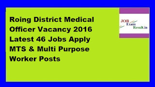Roing District Medical Officer Vacancy 2016 Latest 46 Jobs Apply MTS & Multi Purpose Worker Posts