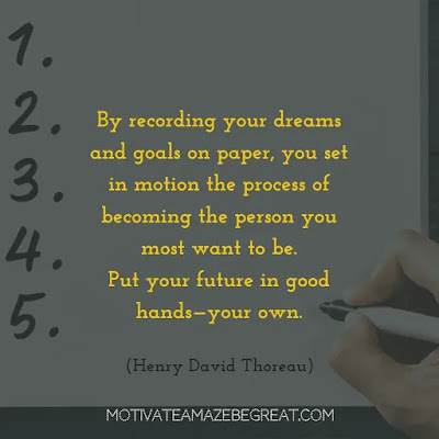 """Quotes On Achievement Of Goals: """"By recording your dreams and goals on paper, you set in motion the process of becoming the person you most want to be. Put your future in good hands—your own."""" - Mark Victor Hansen"""
