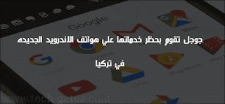 جوجل تقرر حظر خدماتها علي جميع هواتف الاندرويد الجديده في تركيا | تعرف علي السبب