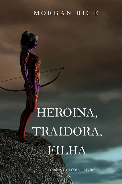 Heroína, Traidora, Filha (De Coroas e Glória - Livro 6) - Morgan Rice