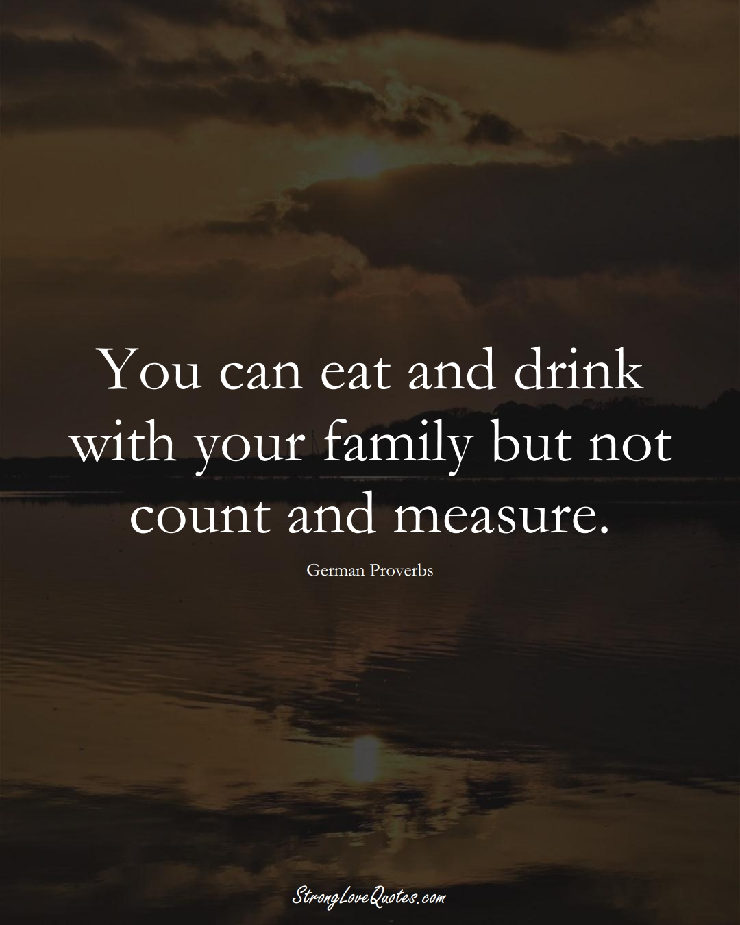 You can eat and drink with your family but not count and measure. (German Sayings);  #EuropeanSayings