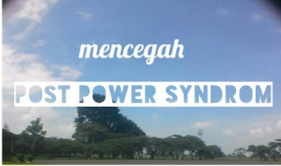 Mencegah post power  syndrome