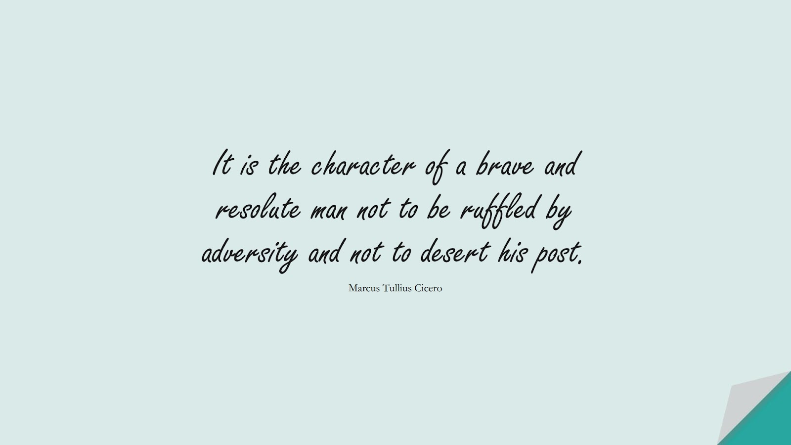 It is the character of a brave and resolute man not to be ruffled by adversity and not to desert his post. (Marcus Tullius Cicero);  #CharacterQuotes