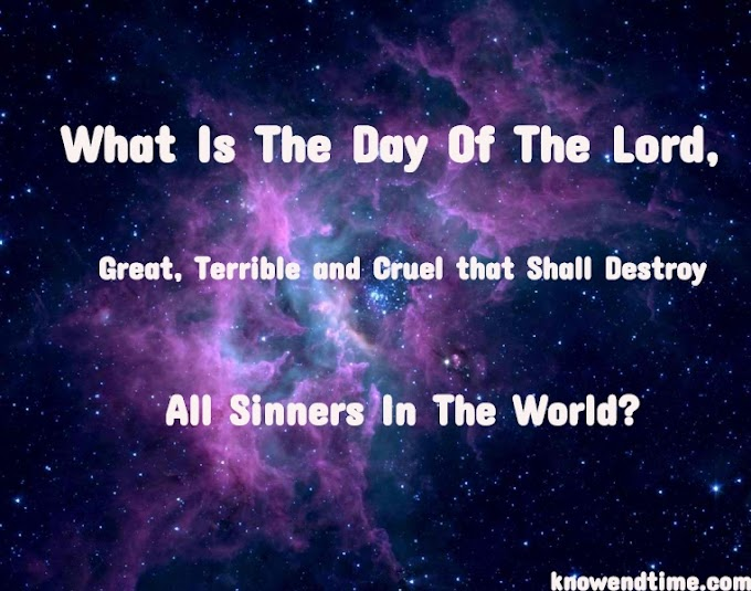 What Is The Day Of The Lord, Great, Terrible and Cruel that Shall Destroy All Sinners In The World?