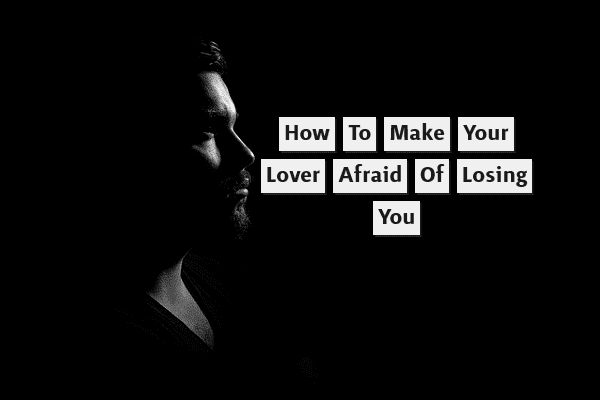 How to make your lover afraid of losing you