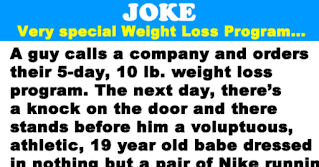 """Weight Loss Program   A guy calls a company and orders their 5-day, 5lbs weight loss program.   The next day, there's a knock on the door and there stands before him a voluptuous, athletic, 19 year old babe dressed in nothing but a pair of Nike running shoes and a sign around her neck..   She introduces herself as a representative of the weight loss company. The sign reads, """"If you can catch me, you can have me.""""   Without a second thought, he takes off after her. A few miles later puffing and puffing, he finally gives up. The same girl shows up for the next four days and the same thing happens. On the fifth day, he weighs himself and is delighted to find he has lost 5lbs as promised.   He calls the company and orders their 5-day/10lbs program. The next day there's a knock at the door and there stands the most stunning, beautiful, sexy woman he has ever seen in his life. She is wearing nothing but Reebok running shoes and a sign around her neck that reads, """"If you catch me you can have me"""".   Well, he's out the door after her like a shot. This girl is in excellent shape and he does his best, but no such luck. So for the next four days, the same routine happens with him gradually getting in better and better shape.   Much to his delight on the fifth day when he weighs himself, he discovers that he has lost another 10lbs as promised. He decides to go for broke and calls the company to order the 7-day/25 lbs program.   """"Are you sure?"""" asks the representative on the phone. """"This is our most rigorous program."""" """"Absolutely,"""" he replies, """"I haven't felt this good in years.""""   The next day there's a knock at the door; and when he opens it he finds a huge muscular guy standing there wearing nothing but pink running shoes and a sign around his neck that reads, """"If I catch you, you are mine.""""   He lost 33 lbs that week."""