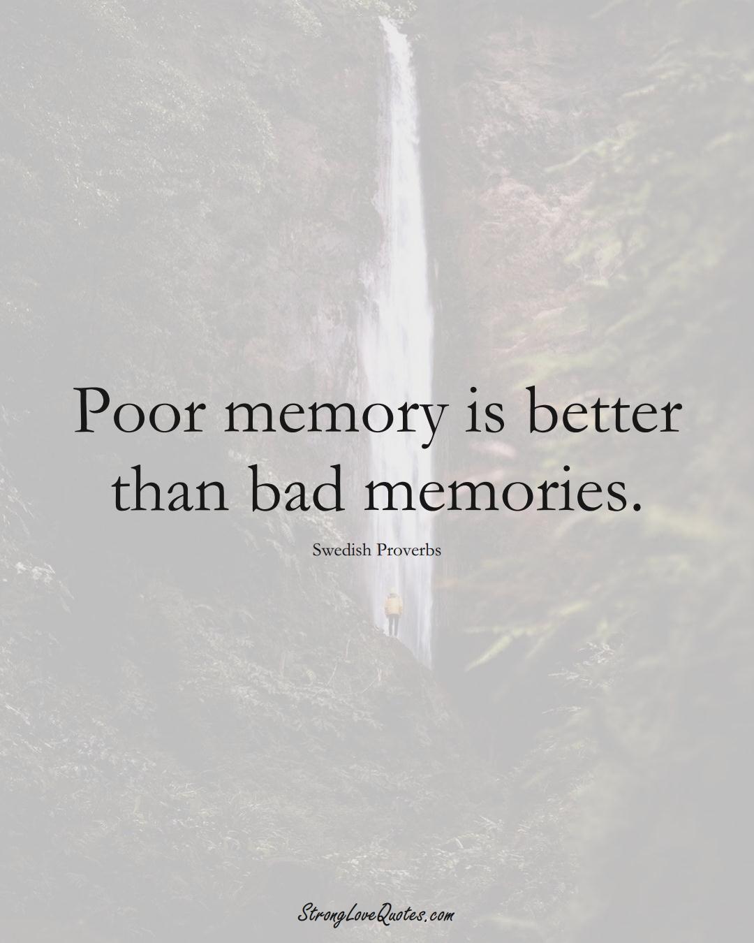 Poor memory is better than bad memories. (Swedish Sayings);  #EuropeanSayings