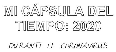 """MI CAPSULA DEL TIEMPO 2020 """"DURANTE EL CORONAVIRUS"""""""