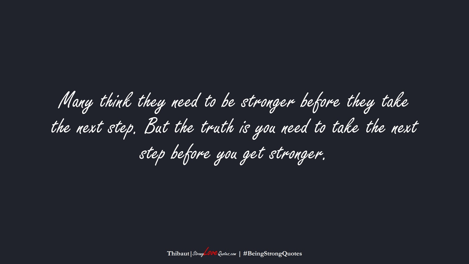 Many think they need to be stronger before they take the next step. But the truth is you need to take the next step before you get stronger. (Thibaut);  #BeingStrongQuotes