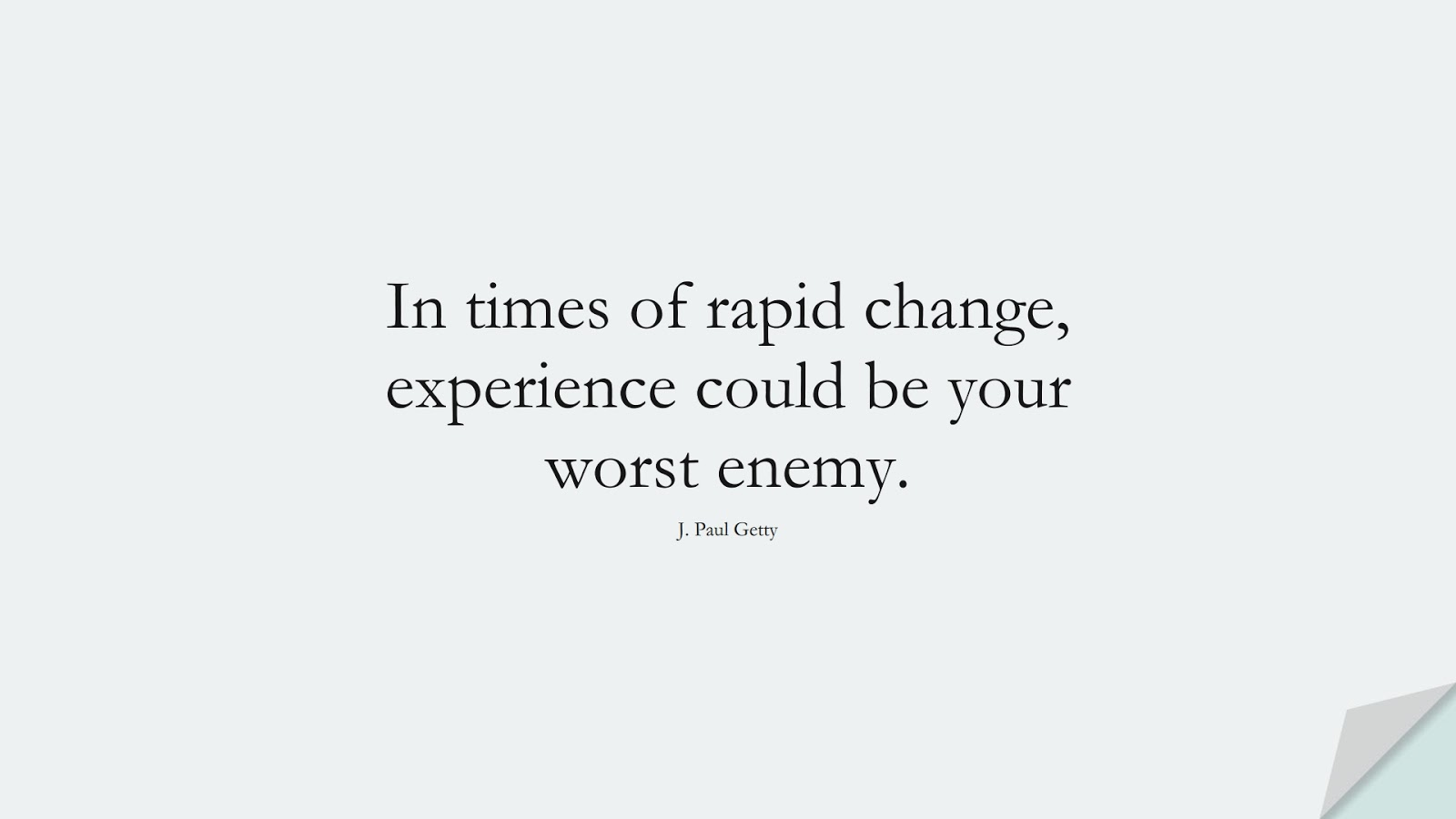 In times of rapid change, experience could be your worst enemy. (J. Paul Getty);  #FamousQuotes