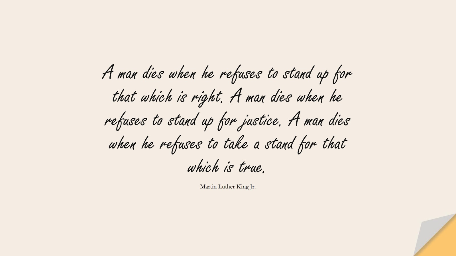 A man dies when he refuses to stand up for that which is right. A man dies when he refuses to stand up for justice. A man dies when he refuses to take a stand for that which is true. (Martin Luther King Jr.);  #MartinLutherKingJrQuotes