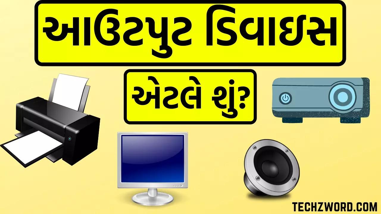 આઉટપુટ ડિવાઇસ એટલે શું  - Output Device in Gujarati